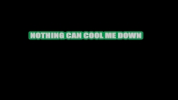 Nothing can cool me down