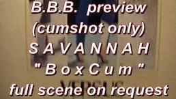 BBB preview: Savannah BoxCum (cumshot only)