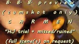 """B.B.B.preview: CARMEN """"HJ trial"""" + ruined pop cumshot only WMV with Slomo"""