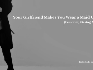 Your girlfriend makes you wear a maid uniform...