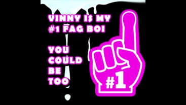 Vinny is my number one Fag Boi you should be too